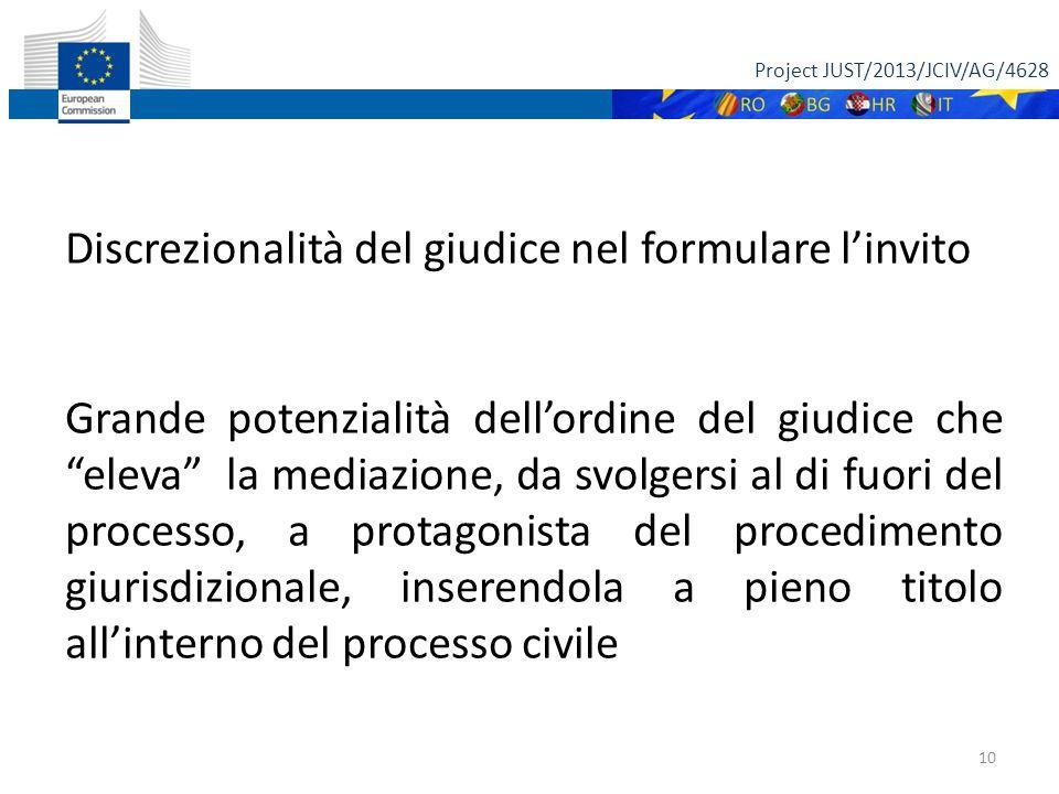 Project JUST/2013/JCIV/AG/4628 10 Discrezionalità del giudice nel formulare l'invito Grande potenzialità dell'ordine del giudice che eleva la mediazione, da svolgersi al di fuori del processo, a protagonista del procedimento giurisdizionale, inserendola a pieno titolo all'interno del processo civile