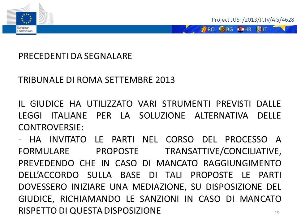 Project JUST/2013/JCIV/AG/4628 19 PRECEDENTI DA SEGNALARE TRIBUNALE DI ROMA SETTEMBRE 2013 IL GIUDICE HA UTILIZZATO VARI STRUMENTI PREVISTI DALLE LEGGI ITALIANE PER LA SOLUZIONE ALTERNATIVA DELLE CONTROVERSIE: - HA INVITATO LE PARTI NEL CORSO DEL PROCESSO A FORMULARE PROPOSTE TRANSATTIVE/CONCILIATIVE, PREVEDENDO CHE IN CASO DI MANCATO RAGGIUNGIMENTO DELL'ACCORDO SULLA BASE DI TALI PROPOSTE LE PARTI DOVESSERO INIZIARE UNA MEDIAZIONE, SU DISPOSIZIONE DEL GIUDICE, RICHIAMANDO LE SANZIONI IN CASO DI MANCATO RISPETTO DI QUESTA DISPOSIZIONE
