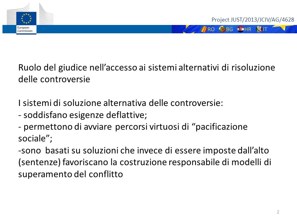 Project JUST/2013/JCIV/AG/4628 13 NECESSARIA ANCHE PER AVVOCATI FORMAZIONE SEPCIFICA IN TEMA DI MEDIAZIONE NUOVA PROSPETTIVA PER IL GIUDICE CHE DEVE ESSERE MAGGIORMENTE APERTO ALL' ASCOLTO ED AL CONFRONTO CON TUTTI GLI ATTORI DEL PROCESSO, PARTI, AVVOCATI, E NON SEDUTO SULLO SCRANNO