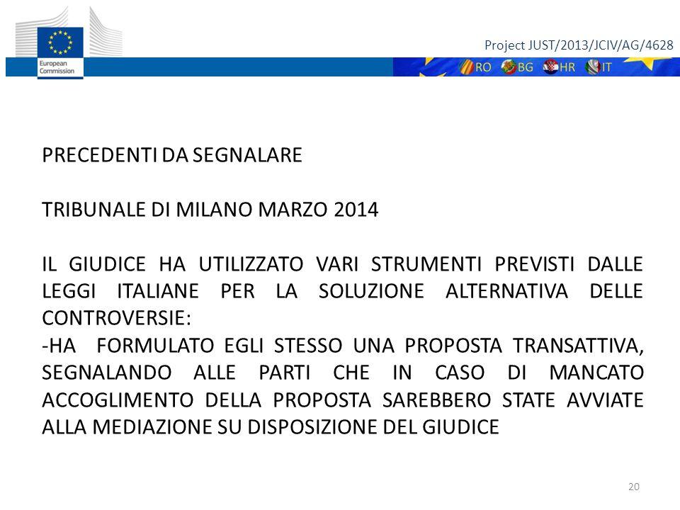 Project JUST/2013/JCIV/AG/4628 20 PRECEDENTI DA SEGNALARE TRIBUNALE DI MILANO MARZO 2014 IL GIUDICE HA UTILIZZATO VARI STRUMENTI PREVISTI DALLE LEGGI ITALIANE PER LA SOLUZIONE ALTERNATIVA DELLE CONTROVERSIE: -HA FORMULATO EGLI STESSO UNA PROPOSTA TRANSATTIVA, SEGNALANDO ALLE PARTI CHE IN CASO DI MANCATO ACCOGLIMENTO DELLA PROPOSTA SAREBBERO STATE AVVIATE ALLA MEDIAZIONE SU DISPOSIZIONE DEL GIUDICE