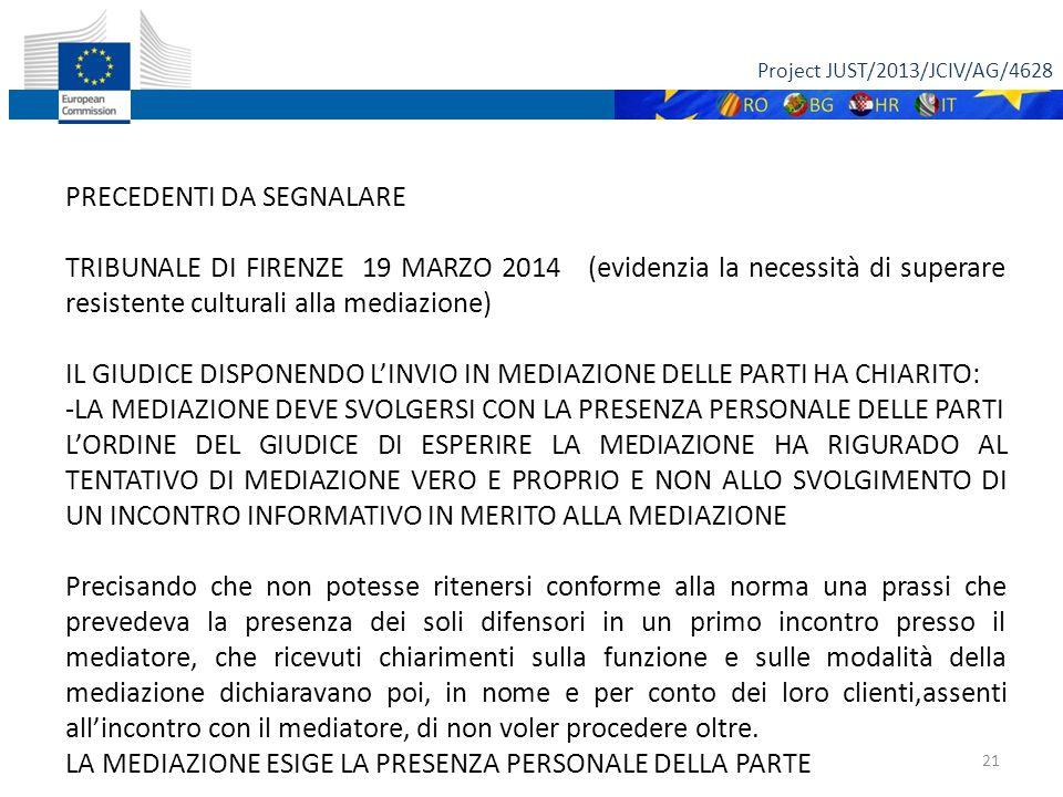 Project JUST/2013/JCIV/AG/4628 21 PRECEDENTI DA SEGNALARE TRIBUNALE DI FIRENZE 19 MARZO 2014 (evidenzia la necessità di superare resistente culturali alla mediazione) IL GIUDICE DISPONENDO L'INVIO IN MEDIAZIONE DELLE PARTI HA CHIARITO: -LA MEDIAZIONE DEVE SVOLGERSI CON LA PRESENZA PERSONALE DELLE PARTI L'ORDINE DEL GIUDICE DI ESPERIRE LA MEDIAZIONE HA RIGURADO AL TENTATIVO DI MEDIAZIONE VERO E PROPRIO E NON ALLO SVOLGIMENTO DI UN INCONTRO INFORMATIVO IN MERITO ALLA MEDIAZIONE Precisando che non potesse ritenersi conforme alla norma una prassi che prevedeva la presenza dei soli difensori in un primo incontro presso il mediatore, che ricevuti chiarimenti sulla funzione e sulle modalità della mediazione dichiaravano poi, in nome e per conto dei loro clienti,assenti all'incontro con il mediatore, di non voler procedere oltre.