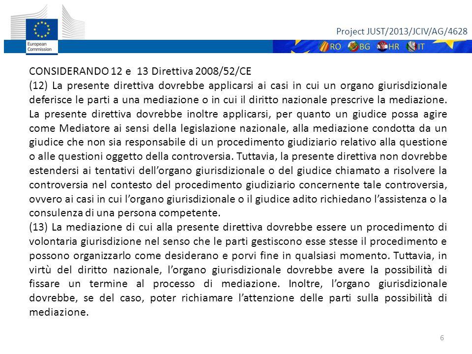Project JUST/2013/JCIV/AG/4628 6 CONSIDERANDO 12 e 13 Direttiva 2008/52/CE (12) La presente direttiva dovrebbe applicarsi ai casi in cui un organo giurisdizionale deferisce le parti a una mediazione o in cui il diritto nazionale prescrive la mediazione.