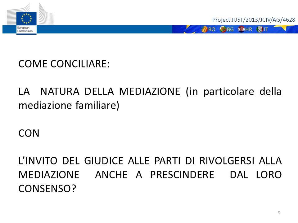 Project JUST/2013/JCIV/AG/4628 9 COME CONCILIARE: LA NATURA DELLA MEDIAZIONE (in particolare della mediazione familiare) CON L'INVITO DEL GIUDICE ALLE PARTI DI RIVOLGERSI ALLA MEDIAZIONE ANCHE A PRESCINDERE DAL LORO CONSENSO