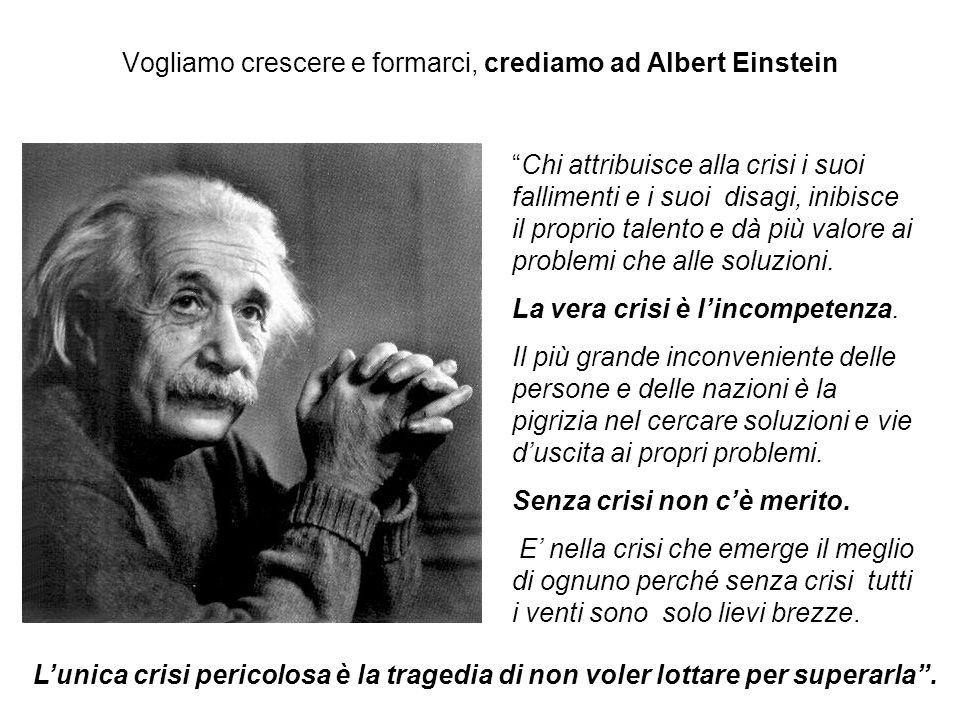 Vogliamo crescere e formarci, crediamo ad Albert Einstein Chi attribuisce alla crisi i suoi fallimenti e i suoi disagi, inibisce il proprio talento e dà più valore ai problemi che alle soluzioni.