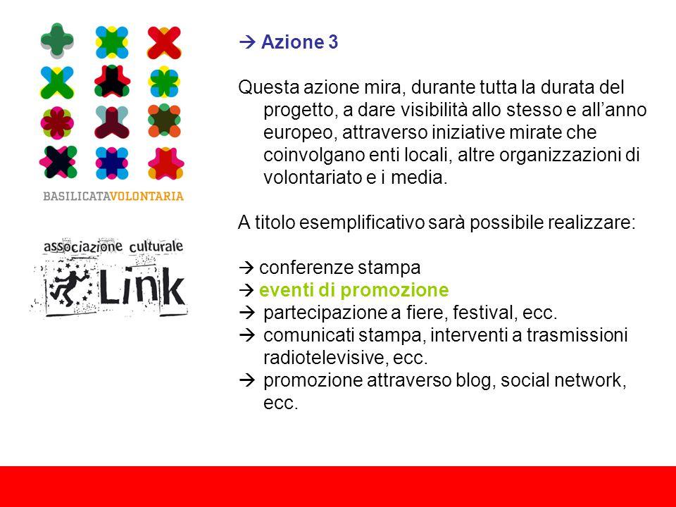 Azione 3 Questa azione mira, durante tutta la durata del progetto, a dare visibilità allo stesso e all'anno europeo, attraverso iniziative mirate che coinvolgano enti locali, altre organizzazioni di volontariato e i media.