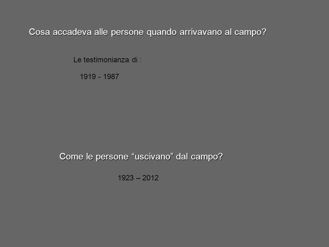 """Cosa accadeva alle persone quando arrivavano al campo? Le testimonianza di : 1919 - 1987 Come le persone """"uscivano"""" dal campo? 1923 – 2012"""