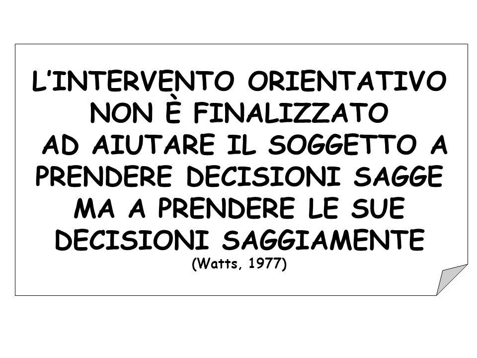 L'INTERVENTO ORIENTATIVO NON È FINALIZZATO AD AIUTARE IL SOGGETTO A PRENDERE DECISIONI SAGGE MA A PRENDERE LE SUE DECISIONI SAGGIAMENTE (Watts, 1977)