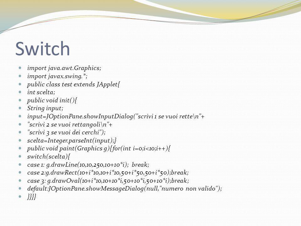 Switch import java.awt.Graphics; import javax.swing.*; public class test extends JApplet{ int scelta; public void init(){ String input; input=JOptionPane.showInputDialog( scrivi 1 se vuoi rette\n + scrivi 2 se vuoi rettangoli\n + scrivi 3 se vuoi dei cerchi ); scelta=Integer.parseInt(input);} public void paint(Graphics g){for(int i=0;i<10;i++){ switch(scelta){ case 1: g.drawLine(10,10,250,10+10*i); break; case 2:g.drawRect(10+i*10,10+i*10,50+i*50,50+i*50);break; case 3: g.drawOval(10+i*10,10+10*i,50+10*i,50+10*i);break; default:JOptionPane.showMessageDialog(null, numero non valido ); }}}}