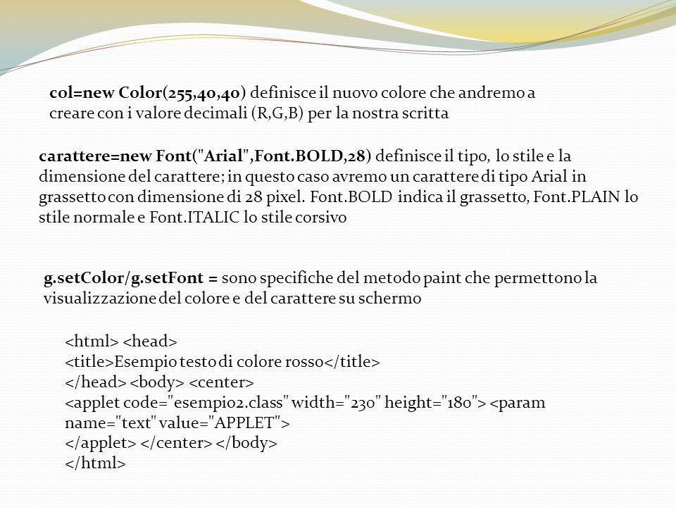 col=new Color(255,40,40) definisce il nuovo colore che andremo a creare con i valore decimali (R,G,B) per la nostra scritta carattere=new Font( Arial ,Font.BOLD,28) definisce il tipo, lo stile e la dimensione del carattere; in questo caso avremo un carattere di tipo Arial in grassetto con dimensione di 28 pixel.