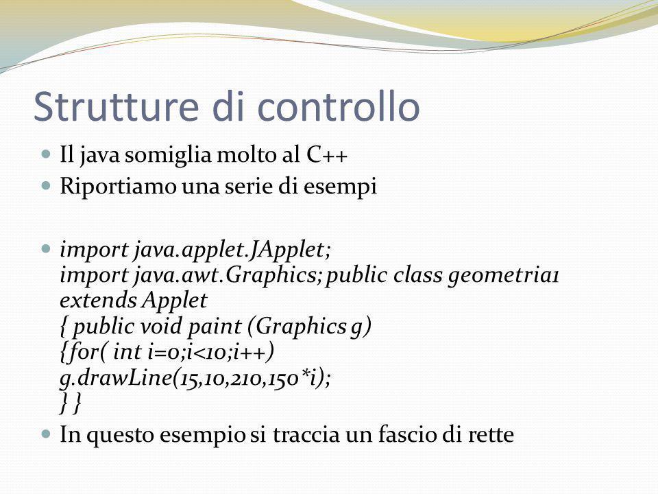 Strutture di controllo Lo stesso esempio si poteva fare con do while import java.applet.JApplet; import java.awt.Graphics; public class geometria1 extends Applet { public void paint (Graphics g) {int i=0; do { g.drawLine(15,10,210,150*i); i++; }while (i<10); } }