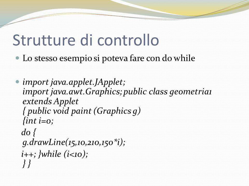 Strutture di controllo Lo stesso esempio si poteva fare con do while import java.applet.JApplet; import java.awt.Graphics; public class geometria1 extends Applet { public void paint (Graphics g) {int i=0; do { g.drawLine(15,10,210,150*i); i++; }while (i<10); } }