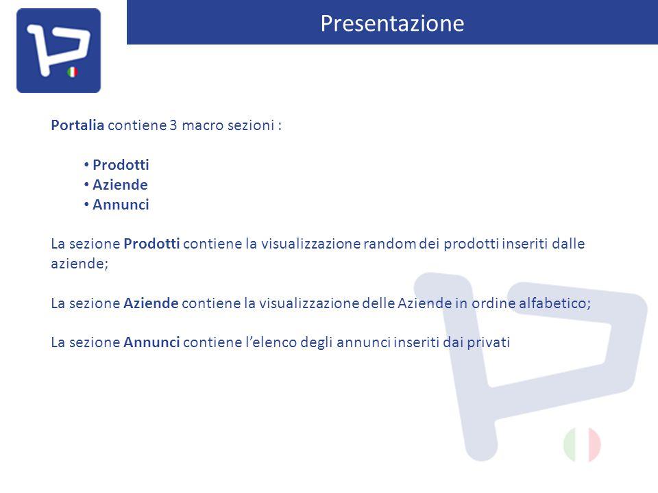 Presentazione Portalia contiene 3 macro sezioni : Prodotti Aziende Annunci La sezione Prodotti contiene la visualizzazione random dei prodotti inseriti dalle aziende; La sezione Aziende contiene la visualizzazione delle Aziende in ordine alfabetico; La sezione Annunci contiene l'elenco degli annunci inseriti dai privati
