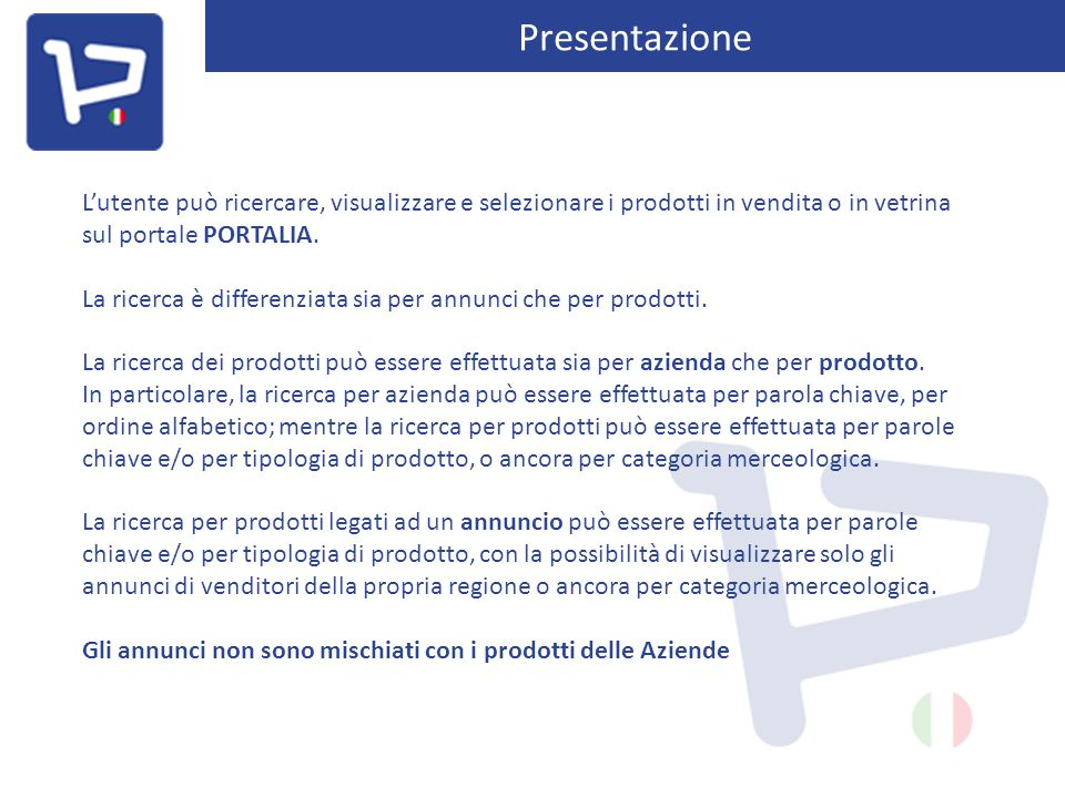 Presentazione L'utente può ricercare, visualizzare e selezionare i prodotti in vendita o in vetrina sul portale PORTALIA. La ricerca è differenziata s