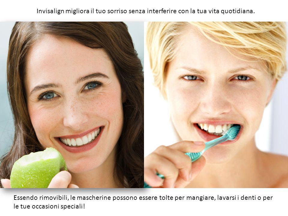 Invisalign migliora il tuo sorriso senza interferire con la tua vita quotidiana. Essendo rimovibili, le mascherine possono essere tolte per mangiare,