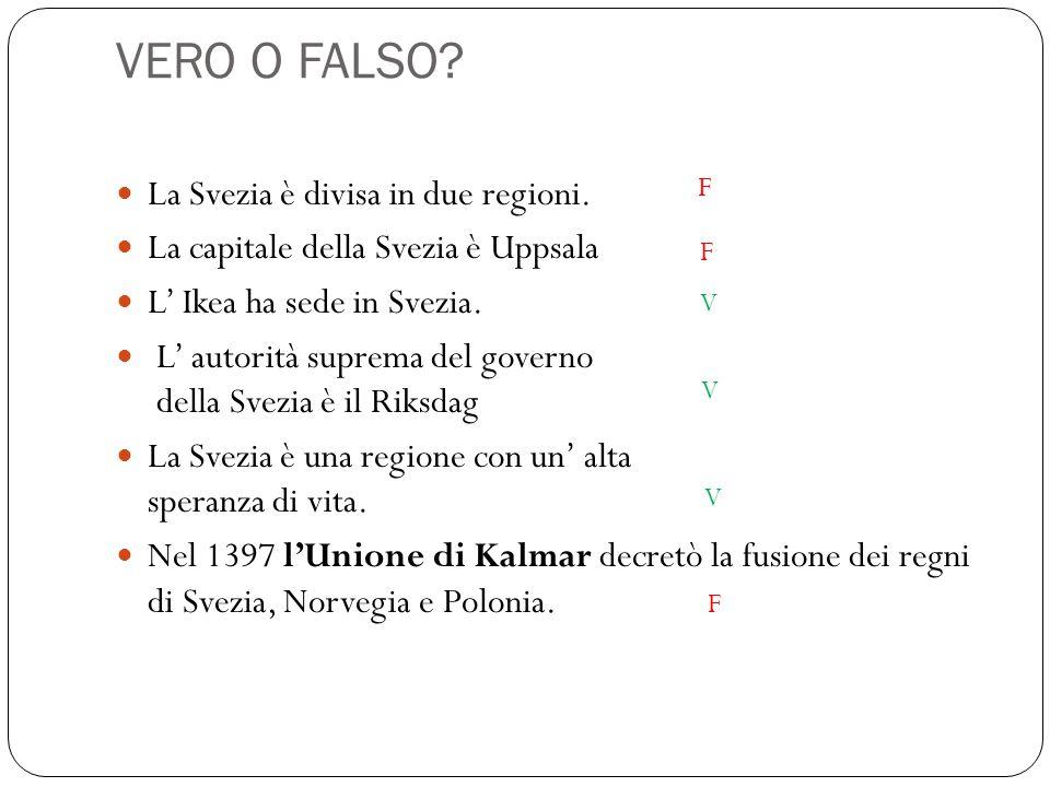VERO O FALSO? La Svezia è divisa in due regioni. La capitale della Svezia è Uppsala L' Ikea ha sede in Svezia. L' autorità suprema del governo della S
