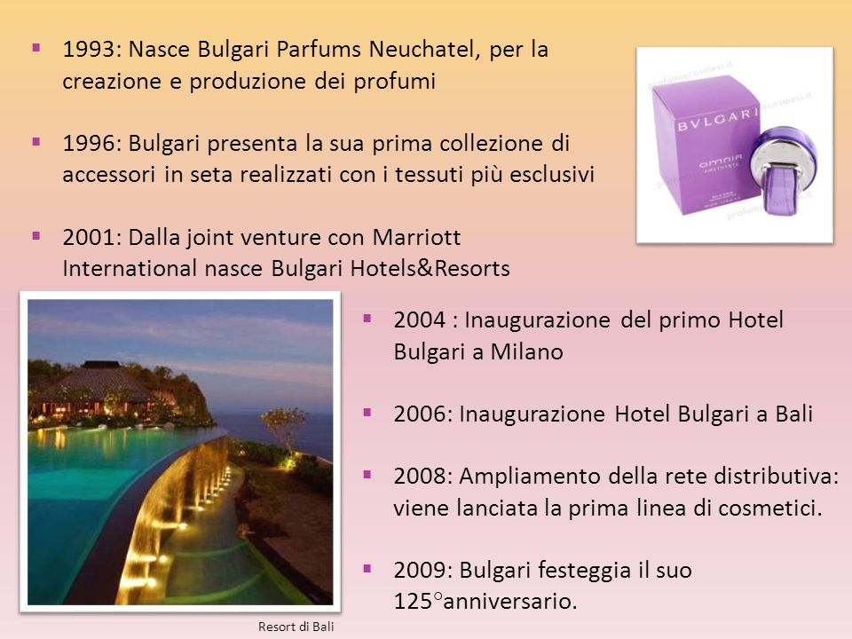  1993: Nasce Bulgari Parfums Neuchatel, per la creazione e produzione dei profumi  1996: Bulgari presenta la sua prima collezione di accessori in se