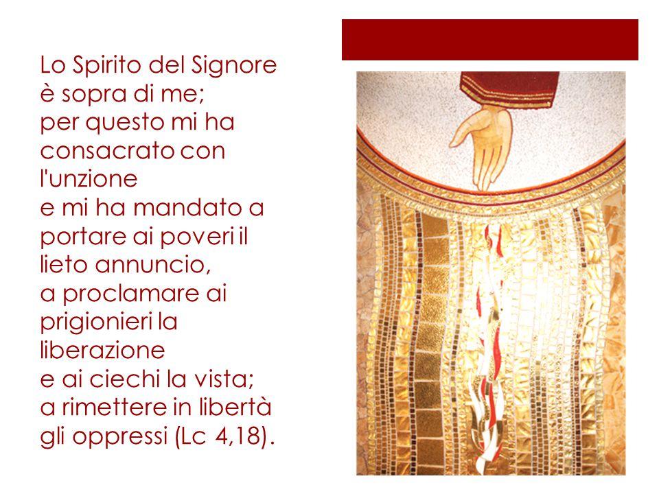 Lo Spirito del Signore è sopra di me; per questo mi ha consacrato con l'unzione e mi ha mandato a portare ai poveri il lieto annuncio, a proclamare ai