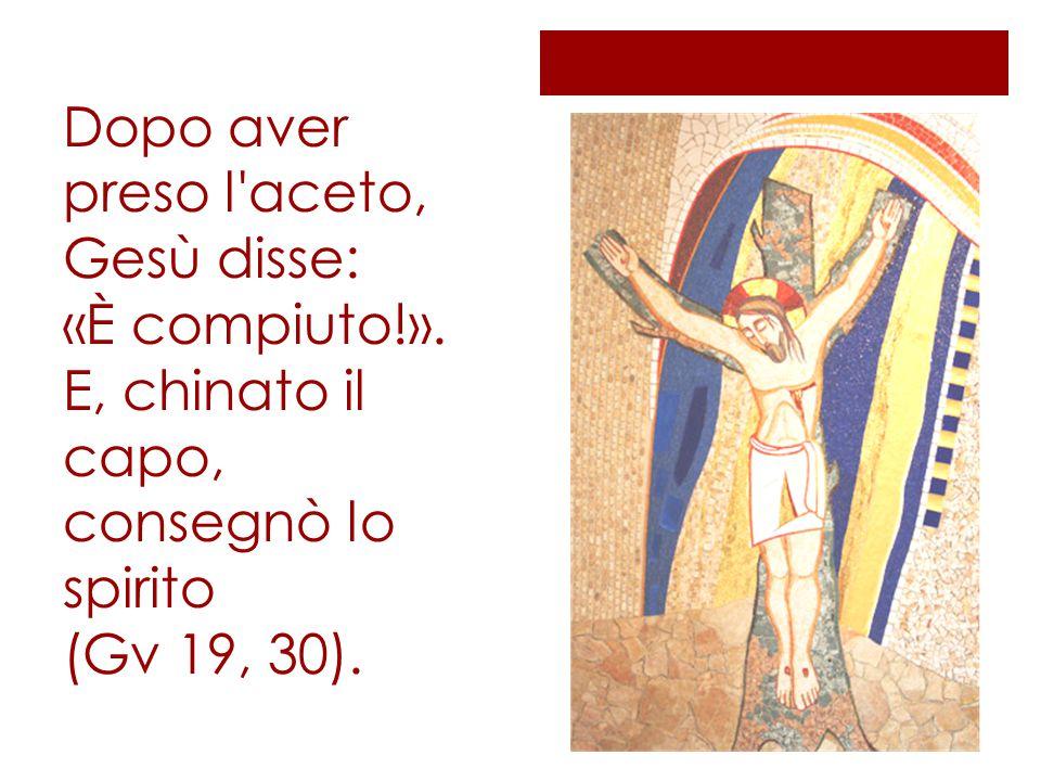 Dopo aver preso l'aceto, Gesù disse: «È compiuto!». E, chinato il capo, consegnò lo spirito (Gv 19, 30).