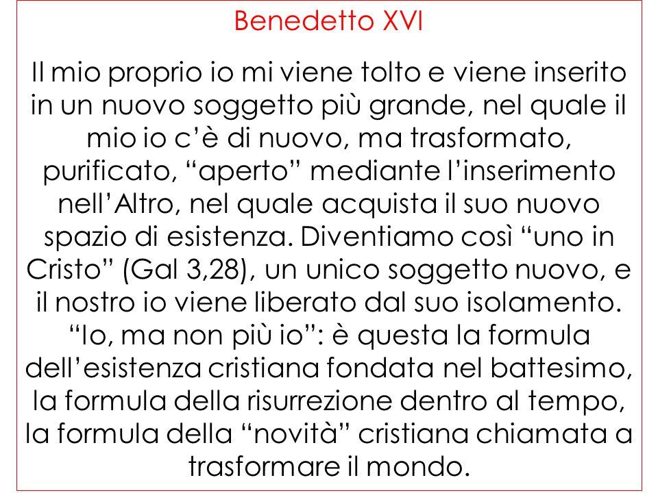 Benedetto XVI Il mio proprio io mi viene tolto e viene inserito in un nuovo soggetto più grande, nel quale il mio io c'è di nuovo, ma trasformato, pur