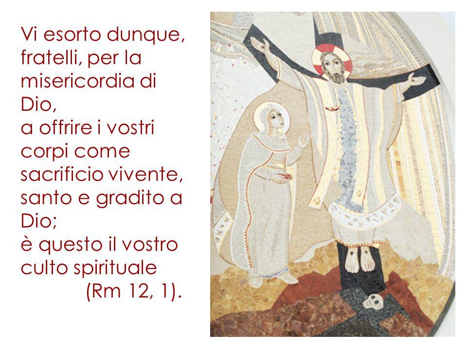 Vi esorto dunque, fratelli, per la misericordia di Dio, a offrire i vostri corpi come sacrificio vivente, santo e gradito a Dio; è questo il vostro cu