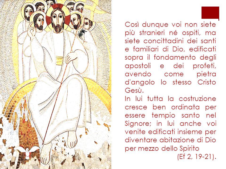 Così dunque voi non siete più stranieri né ospiti, ma siete concittadini dei santi e familiari di Dio, edificati sopra il fondamento degli apostoli e