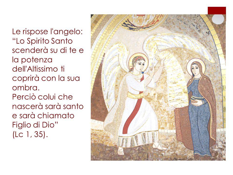 """Le rispose l'angelo: """"Lo Spirito Santo scenderà su di te e la potenza dell'Altissimo ti coprirà con la sua ombra. Perciò colui che nascerà sarà santo"""