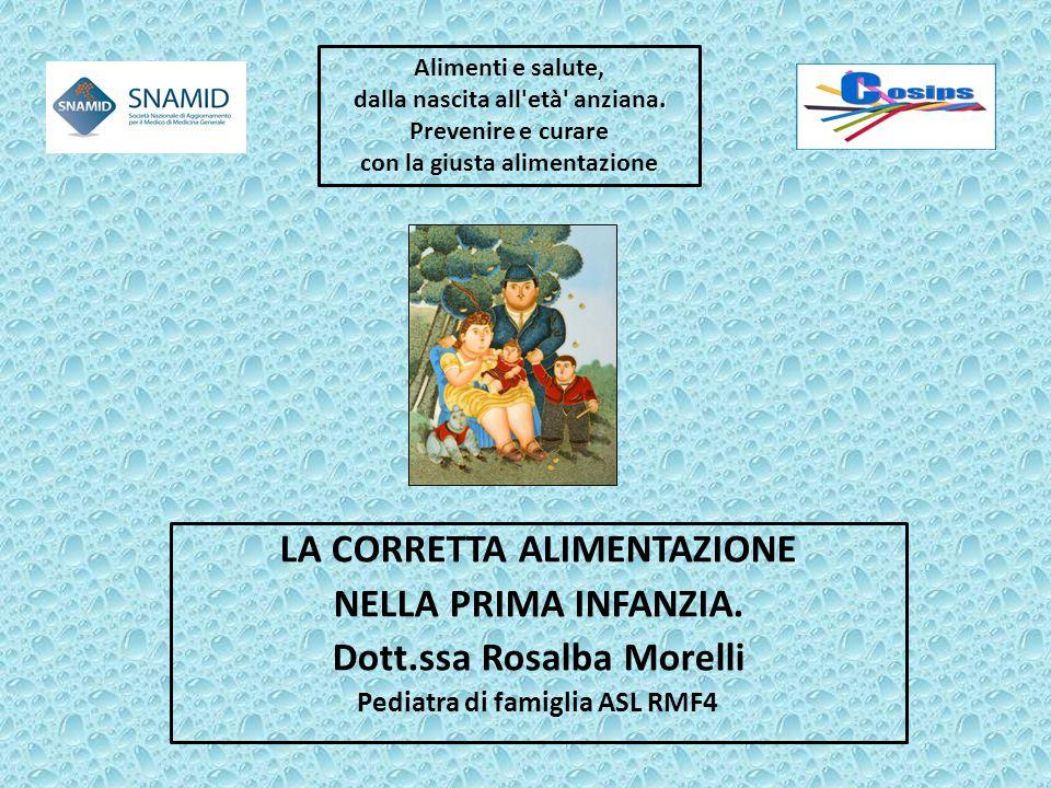 LA CORRETTA ALIMENTAZIONE NELLA PRIMA INFANZIA. Dott.ssa Rosalba Morelli Pediatra di famiglia ASL RMF4 Alimenti e salute, dalla nascita all'età' anzia