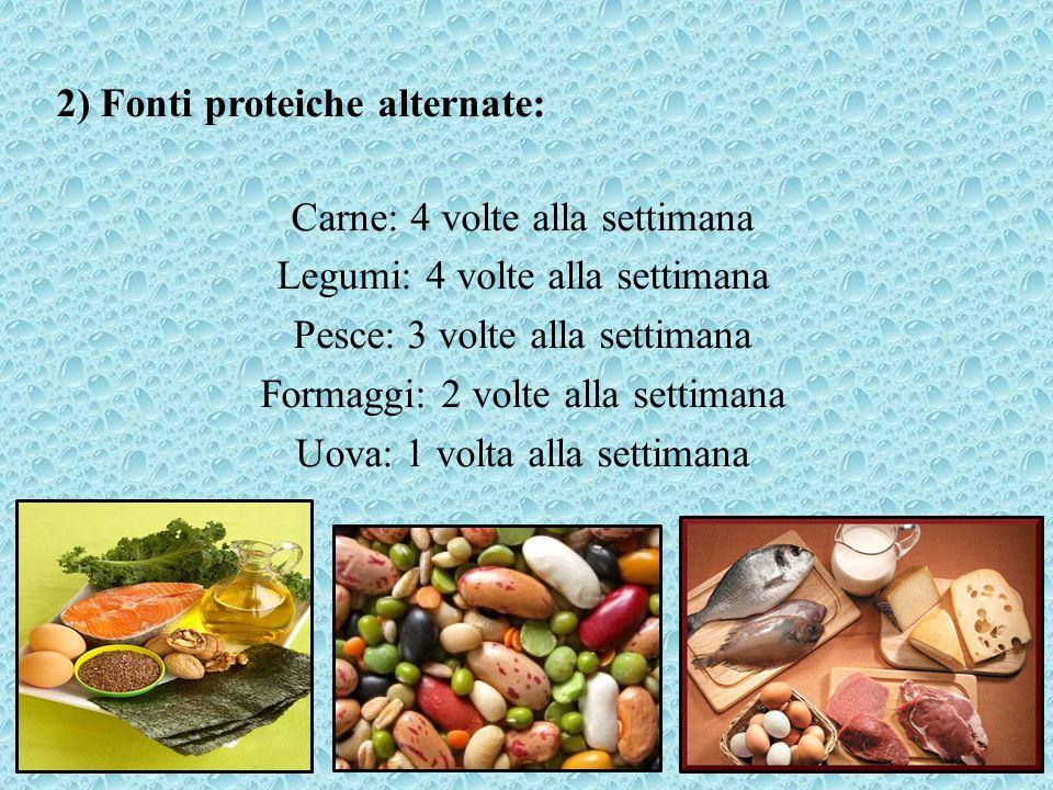 2) Fonti proteiche alternate: Carne: 4 volte alla settimana Legumi: 4 volte alla settimana Pesce: 3 volte alla settimana Formaggi: 2 volte alla settim