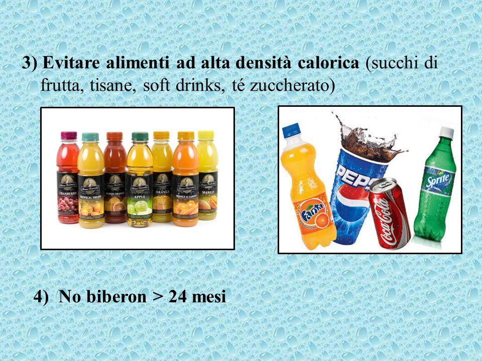 3) Evitare alimenti ad alta densità calorica (succhi di frutta, tisane, soft drinks, té zuccherato) 4) No biberon > 24 mesi