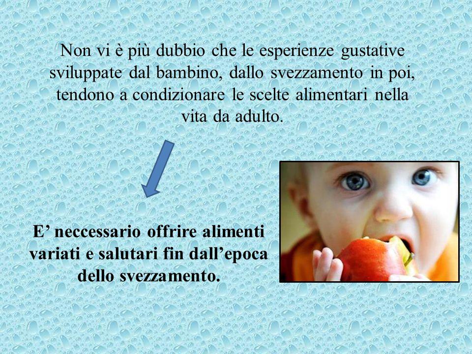 Non vi è più dubbio che le esperienze gustative sviluppate dal bambino, dallo svezzamento in poi, tendono a condizionare le scelte alimentari nella vi