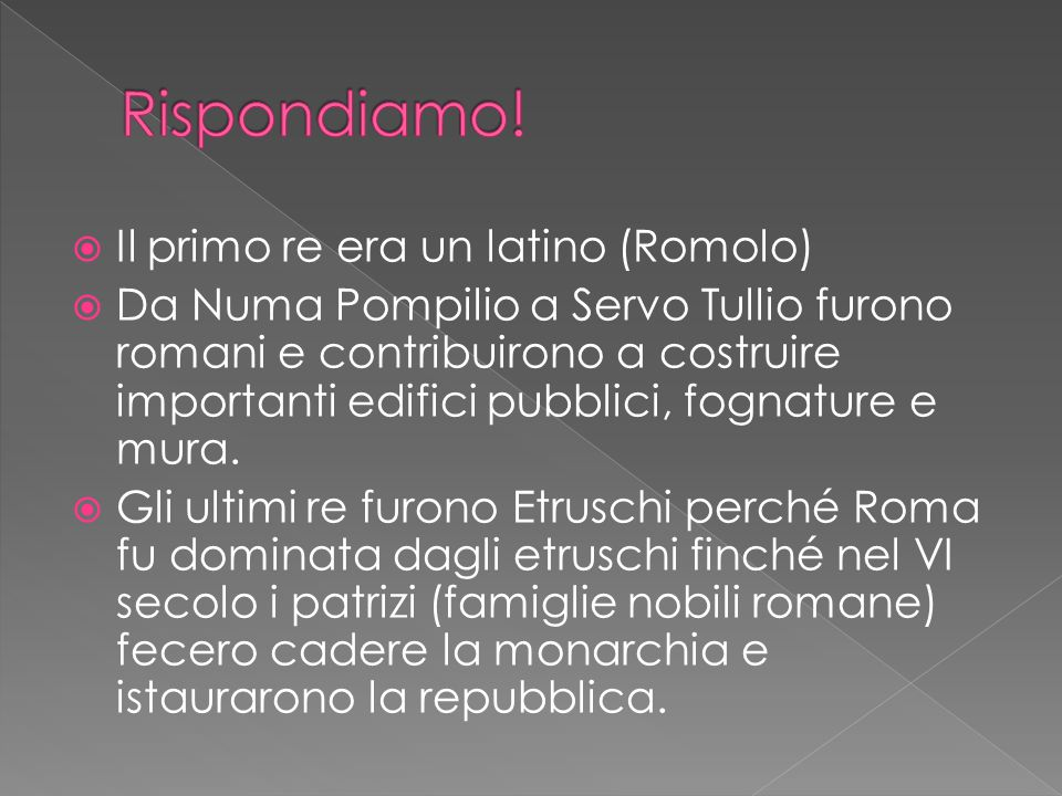  Il primo re era un latino (Romolo)  Da Numa Pompilio a Servo Tullio furono romani e contribuirono a costruire importanti edifici pubblici, fognature e mura.