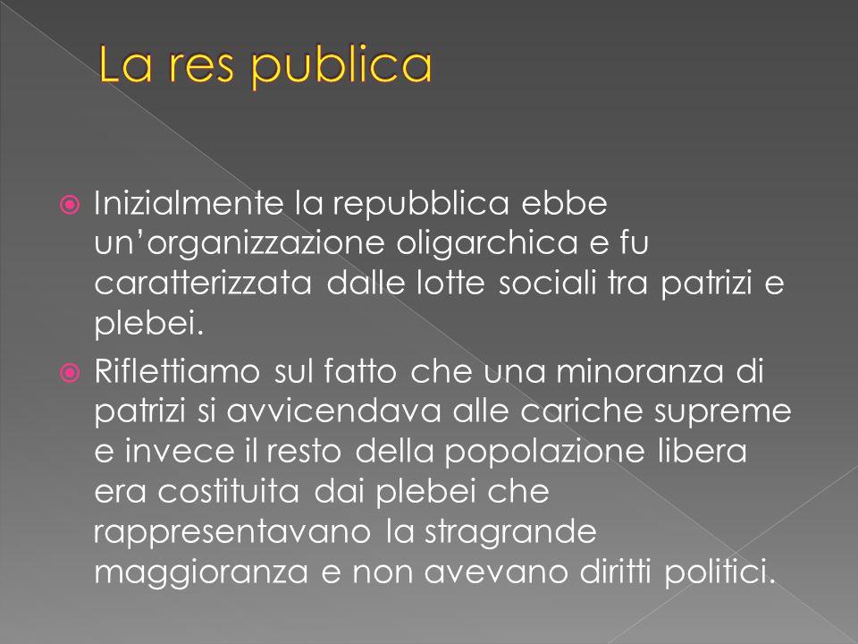  Inizialmente la repubblica ebbe un'organizzazione oligarchica e fu caratterizzata dalle lotte sociali tra patrizi e plebei.
