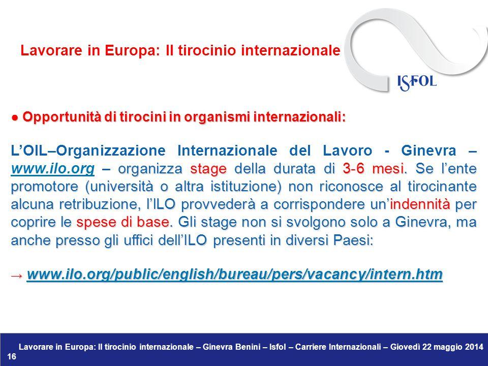 Lavorare in Europa: Il tirocinio internazionale – Ginevra Benini – Isfol – Carriere Internazionali – Giovedì 22 maggio 2014 16 ● Opportunità di tirocini in organismi internazionali: organizza stage della durata di 3-6 mesi.