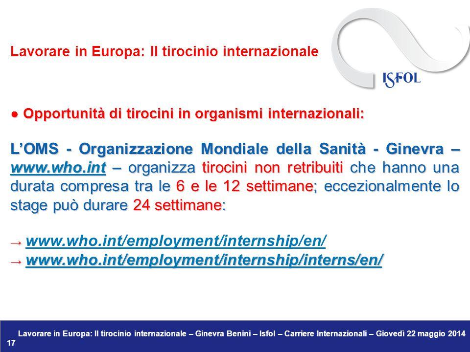 Lavorare in Europa: Il tirocinio internazionale – Ginevra Benini – Isfol – Carriere Internazionali – Giovedì 22 maggio 2014 17 ● Opportunità di tirocini in organismi internazionali: L'OMS - Organizzazione Mondiale della Sanità - Ginevra – www.who.int – organizza tirocini non retribuiti che hanno una durata compresa tra le 6 e le 12 settimane; eccezionalmente lo stage può durare 24 settimane: www.who.int → → www.who.int/employment/internship/en/www.who.int/employment/internship/en/ → www.who.int/employment/internship/interns/en/ www.who.int/employment/internship/interns/en/ Lavorare in Europa: Il tirocinio internazionale