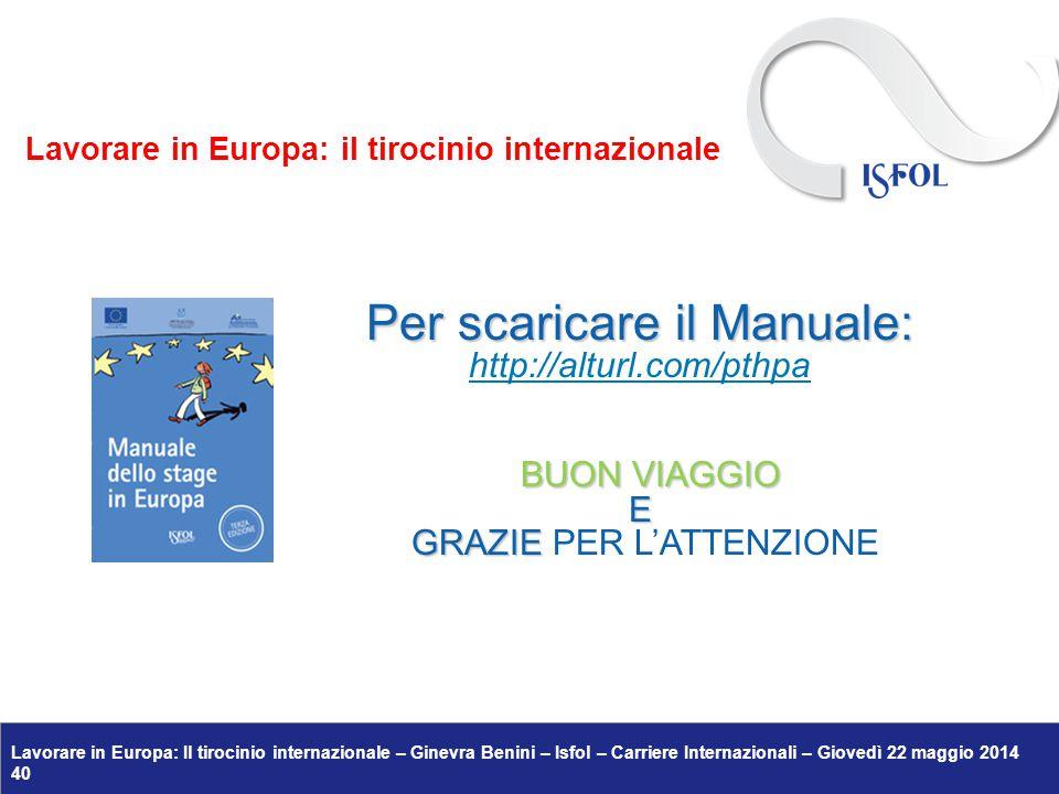 Lavorare in Europa: Il tirocinio internazionale – Ginevra Benini – Isfol – Carriere Internazionali – Giovedì 22 maggio 2014 40 Per scaricare il Manuale: http://alturl.com/pthpa BUON VIAGGIO BUON VIAGGIOE GRAZIE GRAZIE PER L'ATTENZIONE Lavorare in Europa: il tirocinio internazionale
