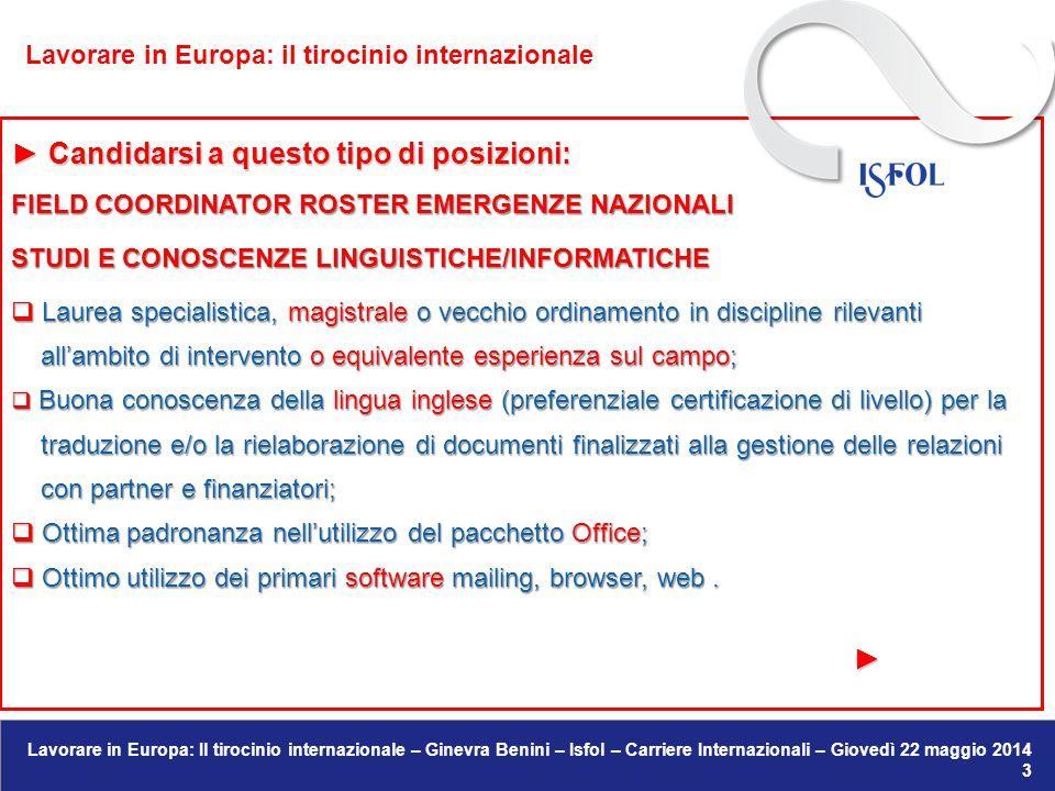 Lavorare in Europa: Il tirocinio internazionale – Ginevra Benini – Isfol – Carriere Internazionali – Giovedì 22 maggio 2014 27 Regno Unito : Regno Unito :  Esempi di possibili work experience in UK: → web designer/developer  http://www.unit9.com/about/jobs → web designer/developer http://www.unit9.com/about/jobs → architetti  http://www.dezeenjobs.com/ → architetti http://www.dezeenjobs.com/  http://targetjobs.co.uk/work-experience http://targetjobs.co.uk/work-experience  http://www.environmentjob.co.uk/wp/search_adverts?keyword=internship http://www.environmentjob.co.uk/wp/search_adverts?keyword=internship LAVORARE IN EUROPA: IL TIROCINIO INTERNAZIONALE