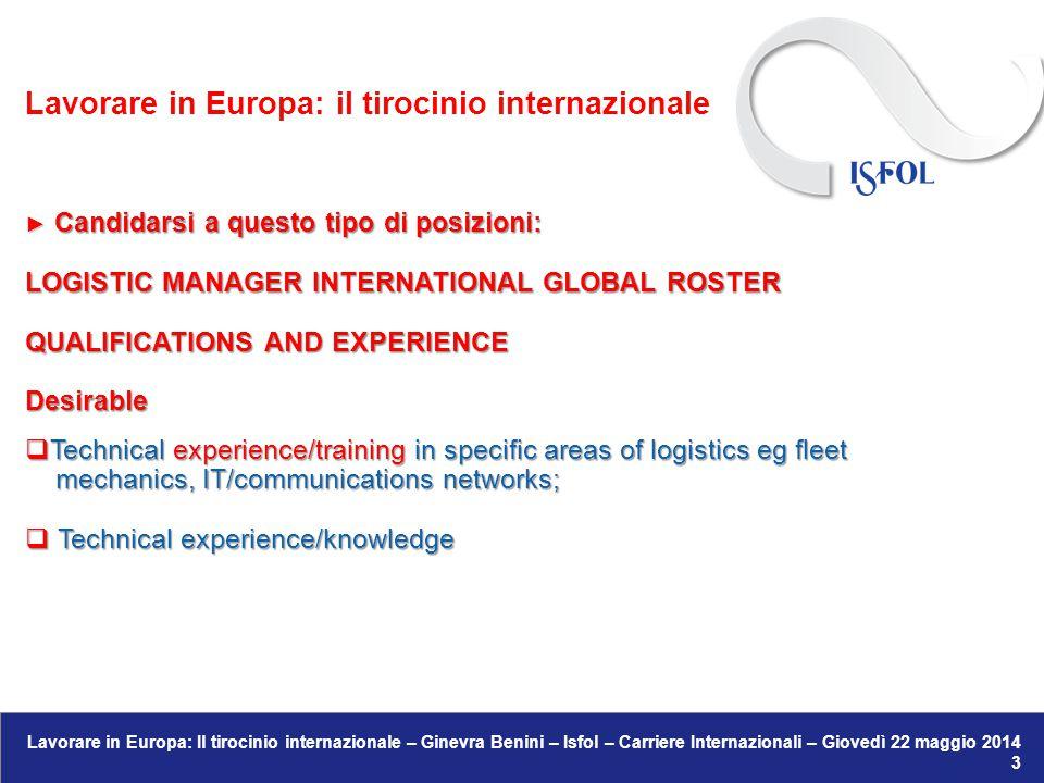 Lavorare in Europa: Il tirocinio internazionale – Ginevra Benini – Isfol – Carriere Internazionali – Giovedì 22 maggio 2014 13 ● Opportunità di tirocini in organismi internazionali: Il Mediatore europeo attualmente cerca: Praticante per lo sviluppo del sito Internet Praticante per lo sviluppo del sito Internet → www.ombudsman.europa.eu/shortcuts/document.faces/en/5425/html.bookmark www.ombudsman.europa.eu/shortcuts/document.faces/en/5425/html.bookmark Lavorare in Europa: il tirocinio internazionale