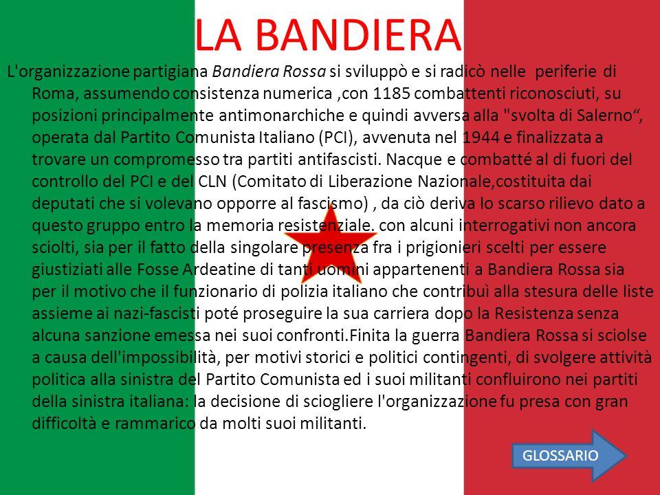 LA BANDIERA L'organizzazione partigiana Bandiera Rossa si sviluppò e si radicò nelle periferie di Roma, assumendo consistenza numerica,con 1185 combat
