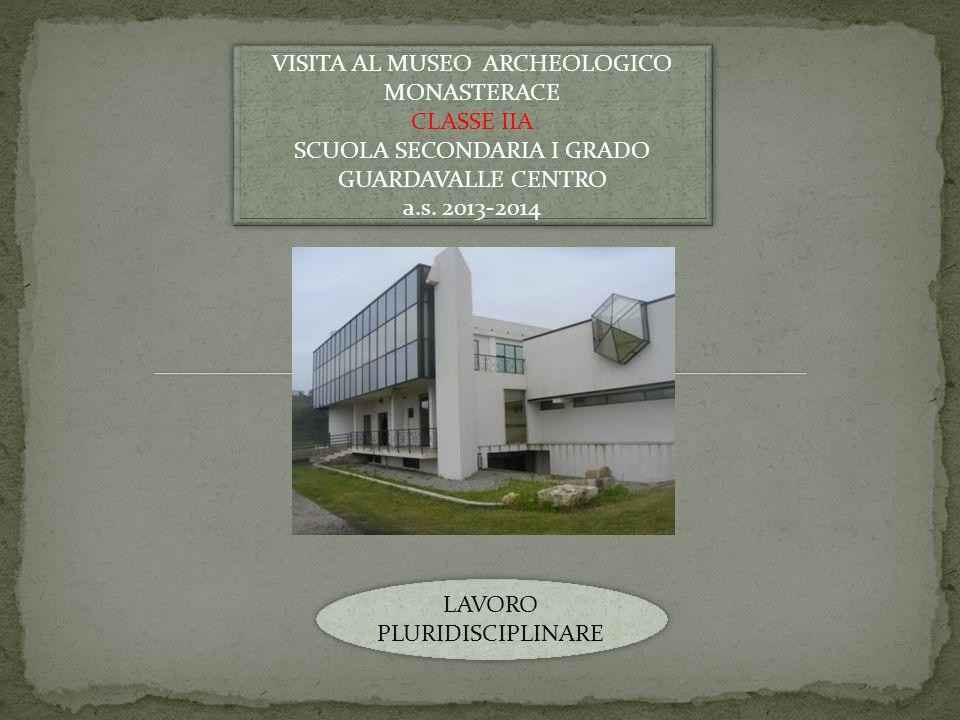VISITA AL MUSEO ARCHEOLOGICO MONASTERACE CLASSE IIA SCUOLA SECONDARIA I GRADO GUARDAVALLE CENTRO a.s. 2013-2014 VISITA AL MUSEO ARCHEOLOGICO MONASTERA