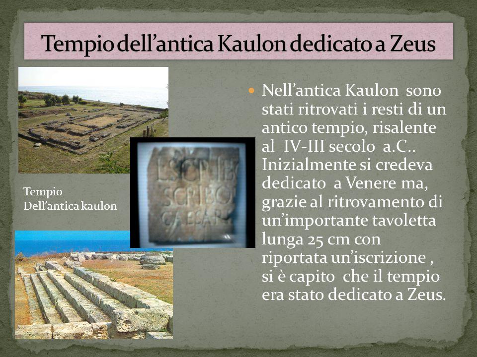 Nell'antica Kaulon sono stati ritrovati i resti di un antico tempio, risalente al IV-III secolo a.C.. Inizialmente si credeva dedicato a Venere ma, gr