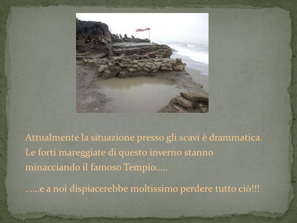 Attualmente la situazione presso gli scavi è drammatica. Le forti mareggiate di questo inverno stanno minacciando il famoso Tempio….. ……e a noi dispia