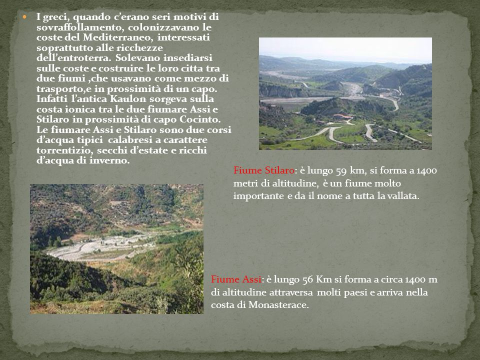 Fiume Stilaro: è lungo 59 km, si forma a 1400 metri di altitudine, è un fiume molto importante e da il nome a tutta la vallata. Fiume Assi: è lungo 56