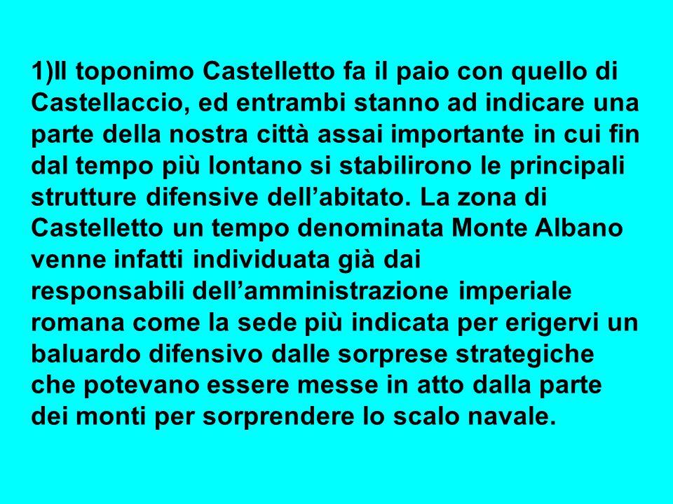 1)Il toponimo Castelletto fa il paio con quello di Castellaccio, ed entrambi stanno ad indicare una parte della nostra città assai importante in cui fin dal tempo più lontano si stabilirono le principali strutture difensive dell'abitato.
