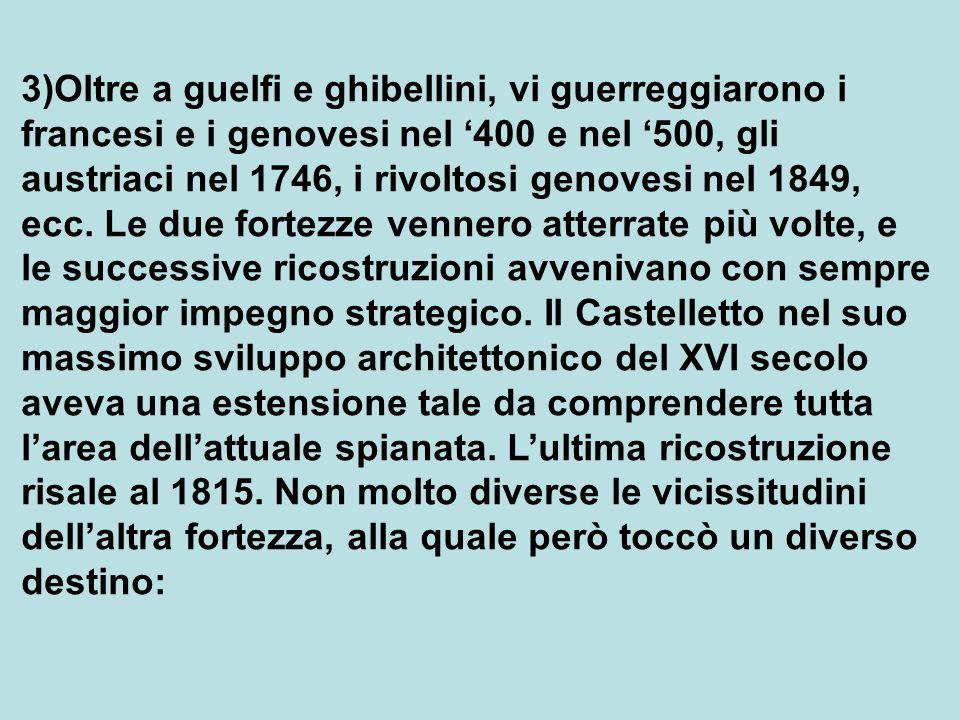 3)Oltre a guelfi e ghibellini, vi guerreggiarono i francesi e i genovesi nel '400 e nel '500, gli austriaci nel 1746, i rivoltosi genovesi nel 1849, ecc.
