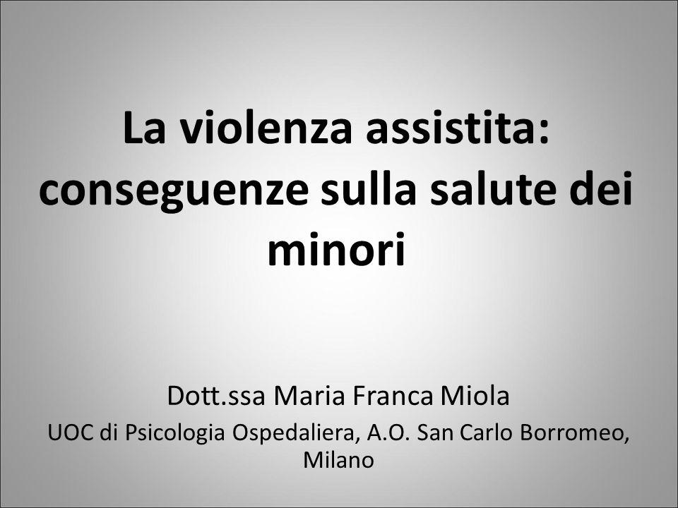 La violenza assistita: conseguenze sulla salute dei minori Dott.ssa Maria Franca Miola UOC di Psicologia Ospedaliera, A.O. San Carlo Borromeo, Milano