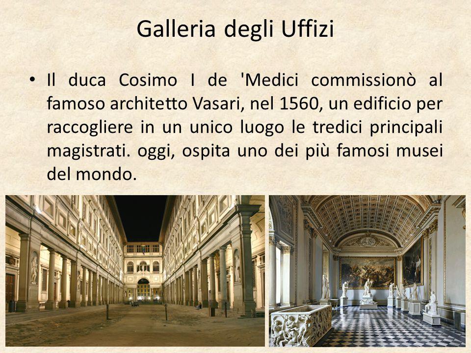 Galleria degli Uffizi Il duca Cosimo I de 'Medici commissionò al famoso architetto Vasari, nel 1560, un edificio per raccogliere in un unico luogo le