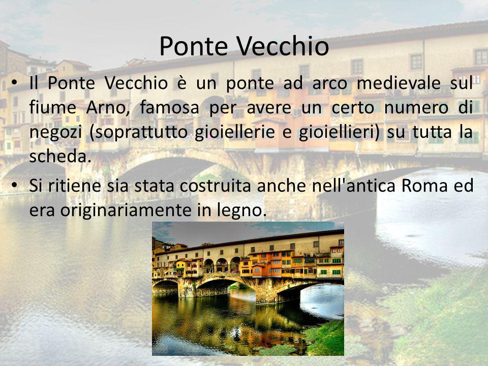 Ponte Vecchio Il Ponte Vecchio è un ponte ad arco medievale sul fiume Arno, famosa per avere un certo numero di negozi (soprattutto gioiellerie e gioi