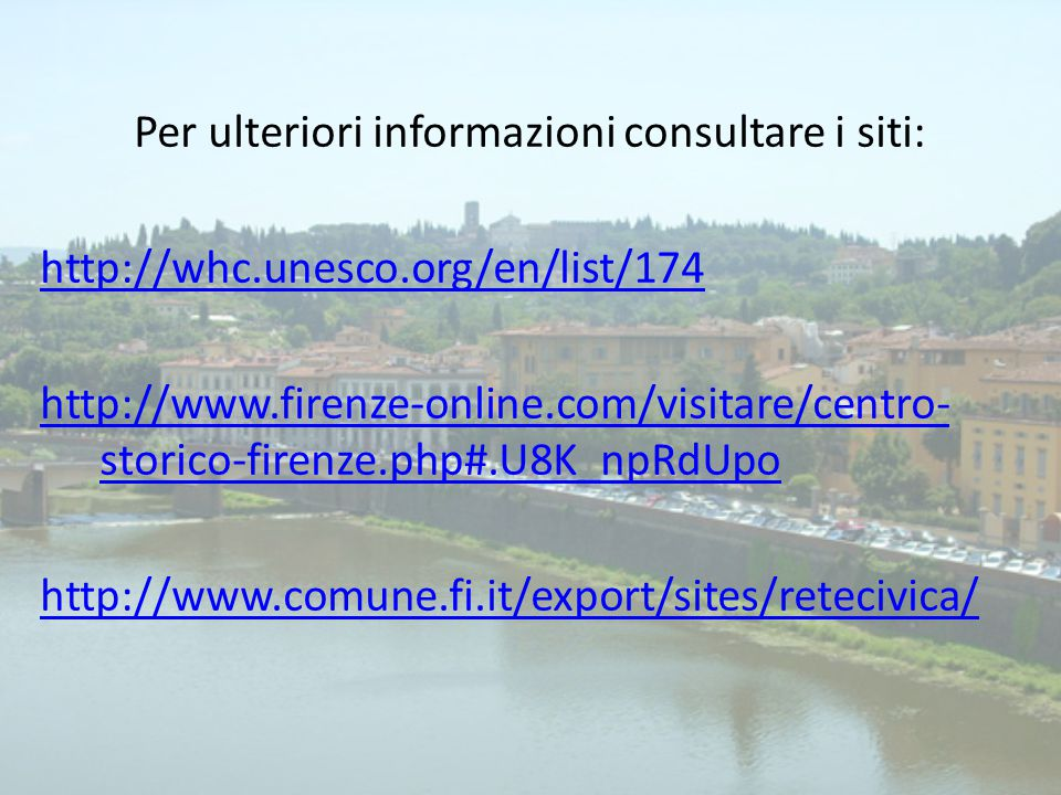 Per ulteriori informazioni consultare i siti: http://whc.unesco.org/en/list/174 http://www.firenze-online.com/visitare/centro- storico-firenze.php#.U8