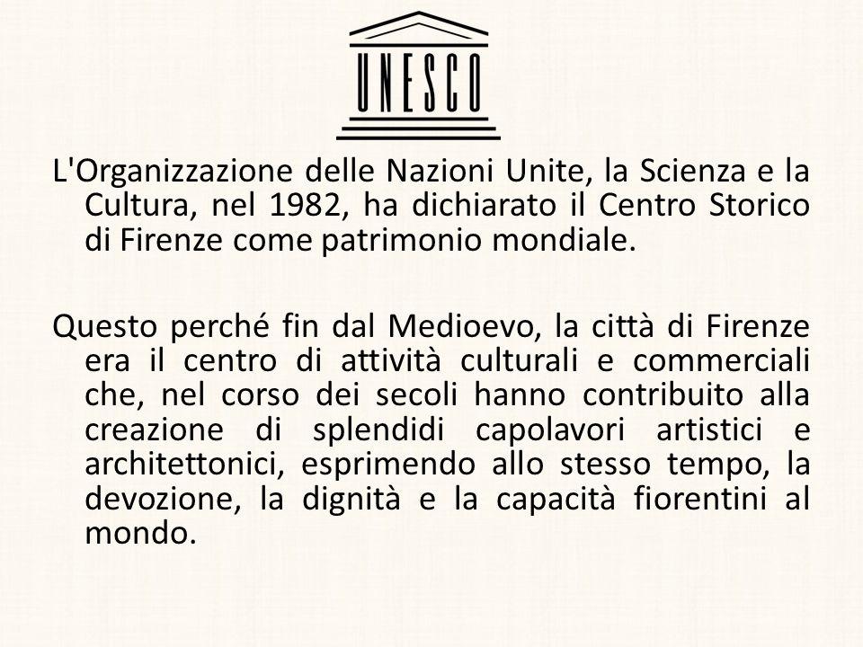 L'Organizzazione delle Nazioni Unite, la Scienza e la Cultura, nel 1982, ha dichiarato il Centro Storico di Firenze come patrimonio mondiale. Questo p