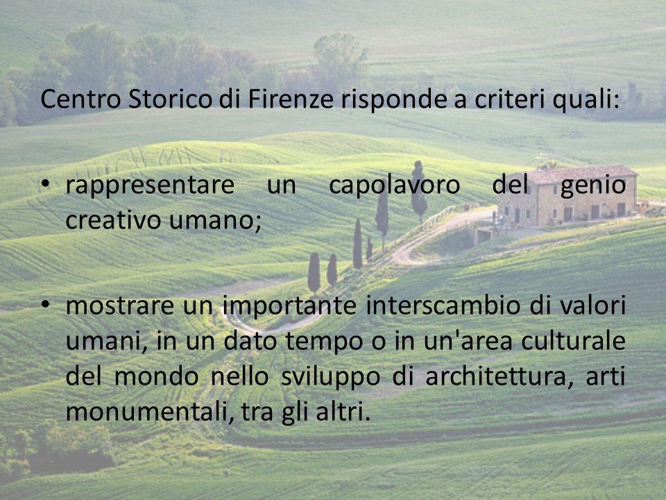 Centro Storico di Firenze risponde a criteri quali: rappresentare un capolavoro del genio creativo umano; mostrare un importante interscambio di valor